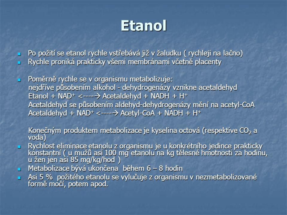Etanol Klinické údaje: Etanol se vstřebává v gastrointestinálním traktu a dostává se do krve Etanol se vstřebává v gastrointestinálním traktu a dostává se do krve 0,6-0,8 ‰(g/l ) - počínající opilost 0,6-0,8 ‰(g/l ) - počínající opilost 1-2 ‰ opilost 1-2 ‰ opilost Přes 2 ‰ těžkou intoxikaci Přes 2 ‰ těžkou intoxikaci Smrtelná dávka je 6-8 g/kg tělesné hmotnosti ( tedy u dospělého asi 300-500 g etanolu) Smrtelná dávka je 6-8 g/kg tělesné hmotnosti ( tedy u dospělého asi 300-500 g etanolu) Při chronickém používání vznikají nemoci jaterní, poškození ledvin a nemoci nervové Při chronickém používání vznikají nemoci jaterní, poškození ledvin a nemoci nervové Etanol zvyšuje citlivost organismu na otravy některými látkami (tetrachlormetan, anilin, olovo, rtuť); interakce s řadou léků Etanol zvyšuje citlivost organismu na otravy některými látkami (tetrachlormetan, anilin, olovo, rtuť); interakce s řadou léků