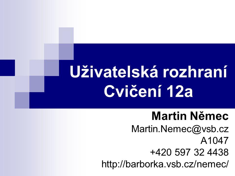 Uživatelská rozhraní Cvičení 12a Martin Němec Martin.Nemec@vsb.cz A1047 +420 597 32 4438 http://barborka.vsb.cz/nemec/