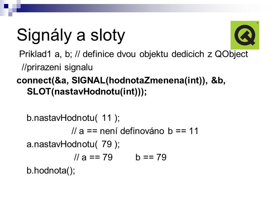 Signály a sloty Priklad1 a, b; // definice dvou objektu dedicich z QObject //prirazeni signalu connect(&a, SIGNAL(hodnotaZmenena(int)), &b, SLOT(nastavHodnotu(int))); b.nastavHodnotu( 11 ); // a == není definováno b == 11 a.nastavHodnotu( 79 ); // a == 79 b == 79 b.hodnota();