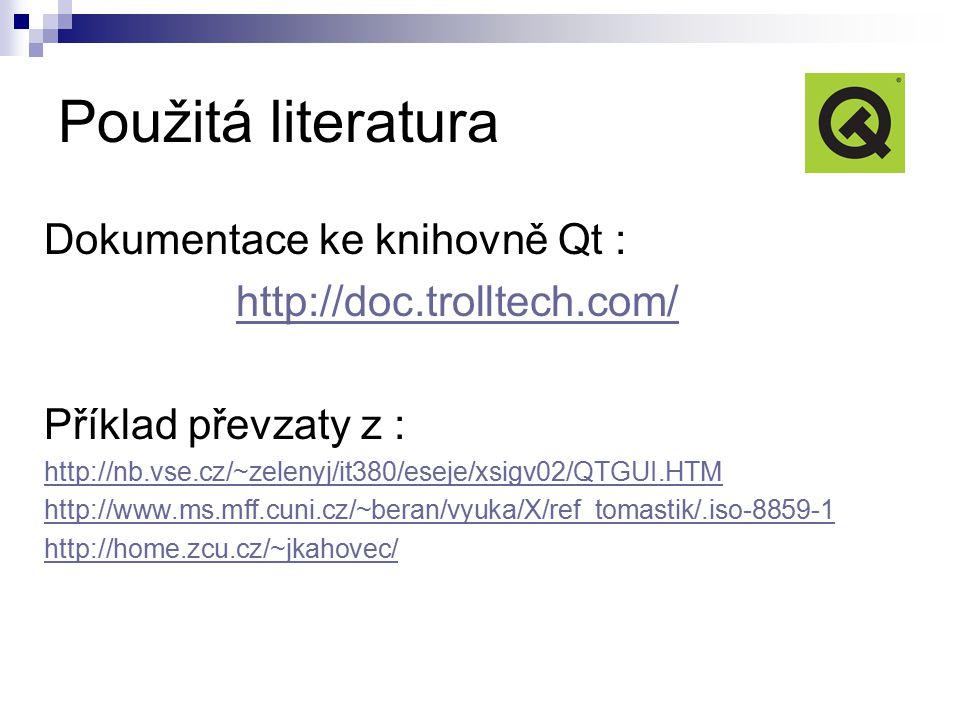 Použitá literatura Dokumentace ke knihovně Qt : http://doc.trolltech.com/ Příklad převzaty z : http://nb.vse.cz/~zelenyj/it380/eseje/xsigv02/QTGUI.HTM http://www.ms.mff.cuni.cz/~beran/vyuka/X/ref_tomastik/.iso-8859-1 http://home.zcu.cz/~jkahovec/