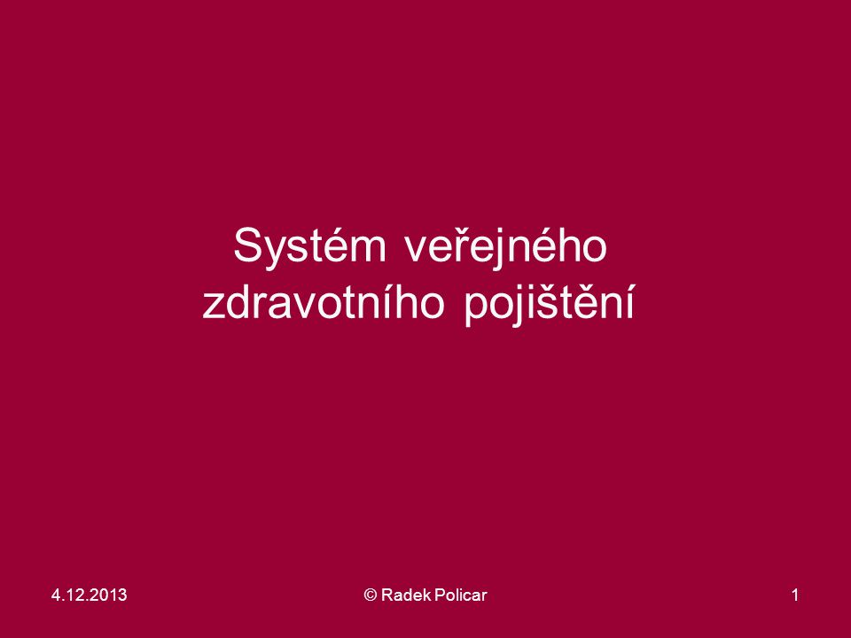 1 Systém veřejného zdravotního pojištění 4.12.2013© Radek Policar