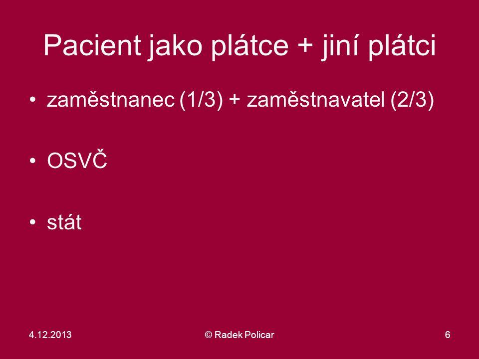 6 Pacient jako plátce + jiní plátci zaměstnanec (1/3) + zaměstnavatel (2/3) OSVČ stát 4.12.2013© Radek Policar