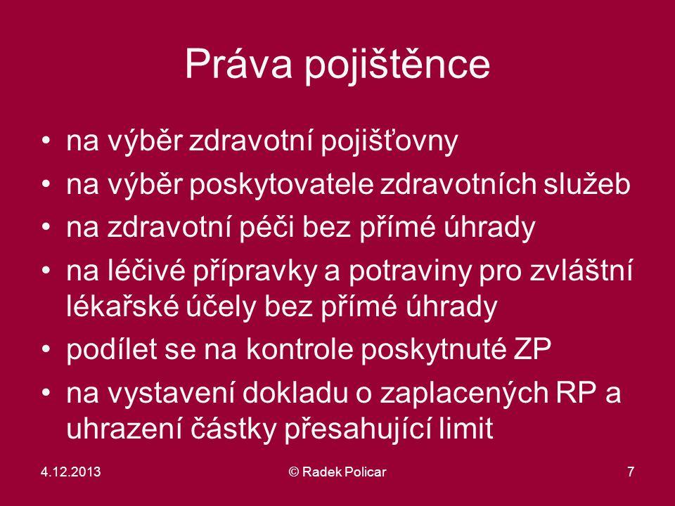 7 Práva pojištěnce na výběr zdravotní pojišťovny na výběr poskytovatele zdravotních služeb na zdravotní péči bez přímé úhrady na léčivé přípravky a potraviny pro zvláštní lékařské účely bez přímé úhrady podílet se na kontrole poskytnuté ZP na vystavení dokladu o zaplacených RP a uhrazení částky přesahující limit 4.12.2013© Radek Policar