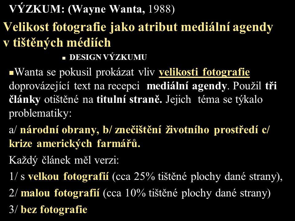 VÝZKUM: (Wayne Wanta, 1988) Velikost fotografie jako atribut mediální agendy v tištěných médiích DESIGN VÝZKUMU Wanta se pokusil prokázat vliv velikosti fotografie doprovázející text na recepci mediální agendy.