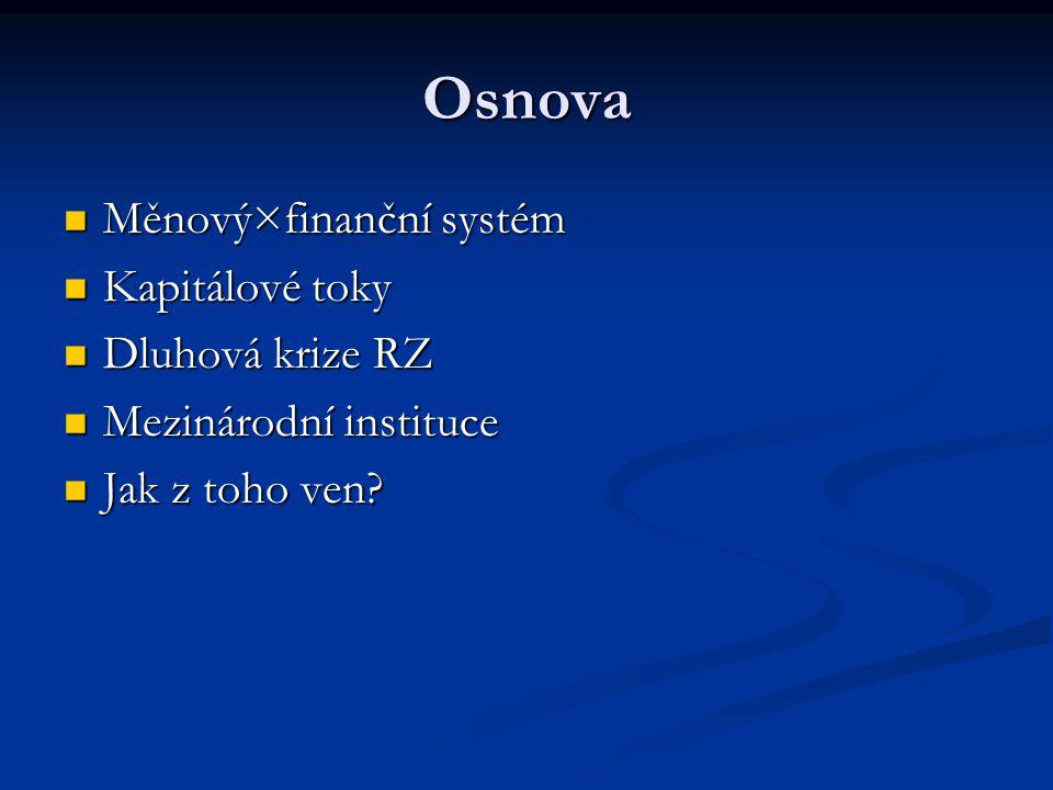 Měnový×finanční systém Měnový systém Měnový systém soubor vztahů národních měn soubor vztahů národních měn dříve celosvětový systém pevných kurzů, dnes možnost volby (mimo vázání na zlato) dříve celosvětový systém pevných kurzů, dnes možnost volby (mimo vázání na zlato) Finanční systém Finanční systém mechanismus, pomocí něhož se zápůjční kapitál přemisťuje od těch, kteří jej momentálně nepotřebují (spoří) k těm, kteří jej chtějí a mají možnost využít mechanismus, pomocí něhož se zápůjční kapitál přemisťuje od těch, kteří jej momentálně nepotřebují (spoří) k těm, kteří jej chtějí a mají možnost využít trhy, regulace, techniky trhy, regulace, techniky finanční systémy rozvojových zemí se postupně otevírají světu finanční systémy rozvojových zemí se postupně otevírají světu Oba systémy velmi výrazně ovlivňují rozvoj RZ Oba systémy velmi výrazně ovlivňují rozvoj RZ