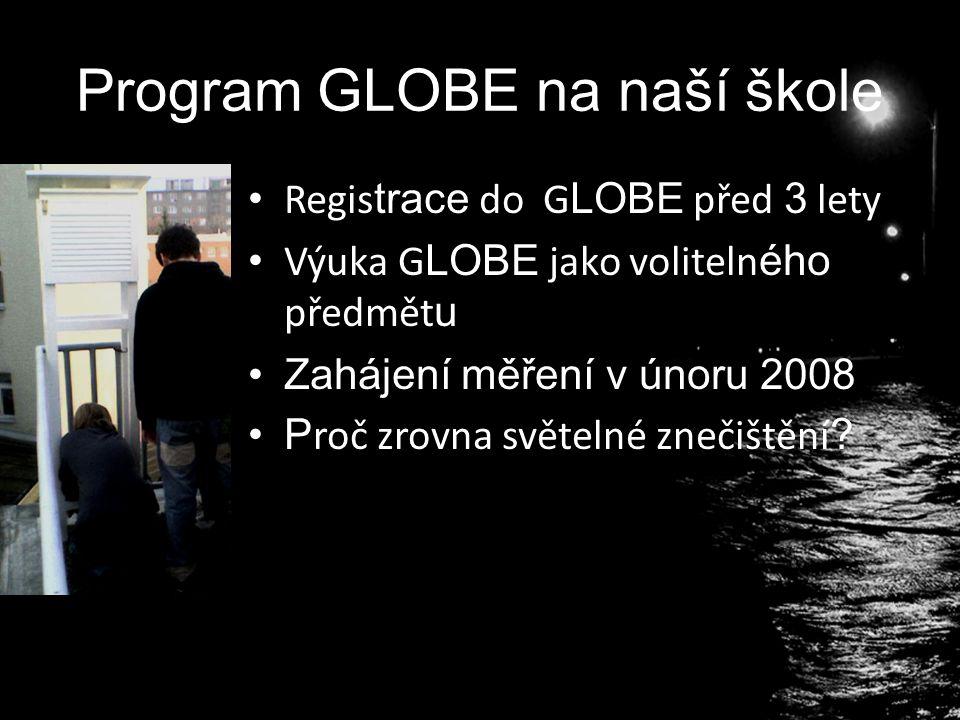 Program GLOBE na naší škole Regis trace do G LOBE před 3 lety Výuka G LOBE jako voliteln ého předmět u Zahájení měření v únoru 2008 P roč zrovna světelné znečištění ?