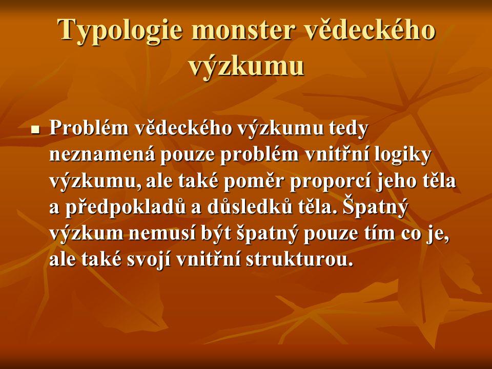 Typologie monster vědeckého výzkumu Problém vědeckého výzkumu tedy neznamená pouze problém vnitřní logiky výzkumu, ale také poměr proporcí jeho těla a předpokladů a důsledků těla.