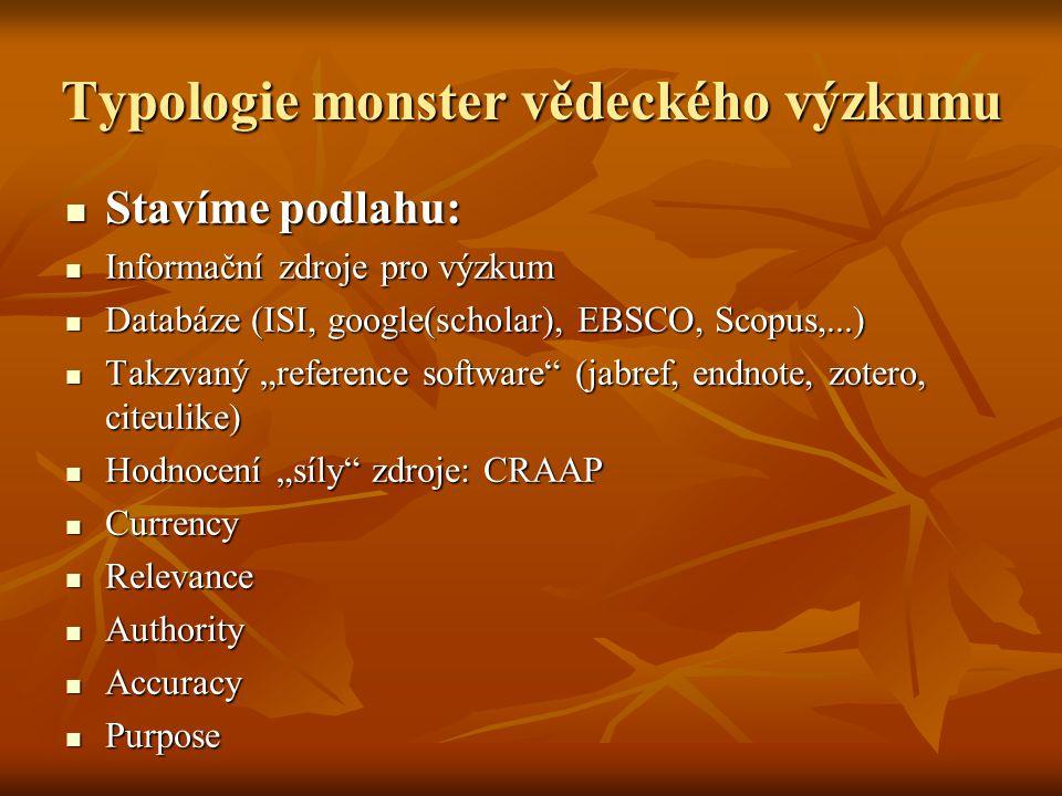 """Typologie monster vědeckého výzkumu Stavíme podlahu: Stavíme podlahu: Informační zdroje pro výzkum Informační zdroje pro výzkum Databáze (ISI, google(scholar), EBSCO, Scopus,...) Databáze (ISI, google(scholar), EBSCO, Scopus,...) Takzvaný """"reference software (jabref, endnote, zotero, citeulike) Takzvaný """"reference software (jabref, endnote, zotero, citeulike) Hodnocení """"síly zdroje: CRAAP Hodnocení """"síly zdroje: CRAAP Currency Currency Relevance Relevance Authority Authority Accuracy Accuracy Purpose Purpose"""