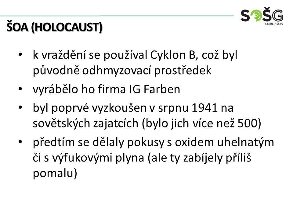 ŠOA (HOLOCAUST) k vraždění se používal Cyklon B, což byl původně odhmyzovací prostředek vyrábělo ho firma IG Farben byl poprvé vyzkoušen v srpnu 1941