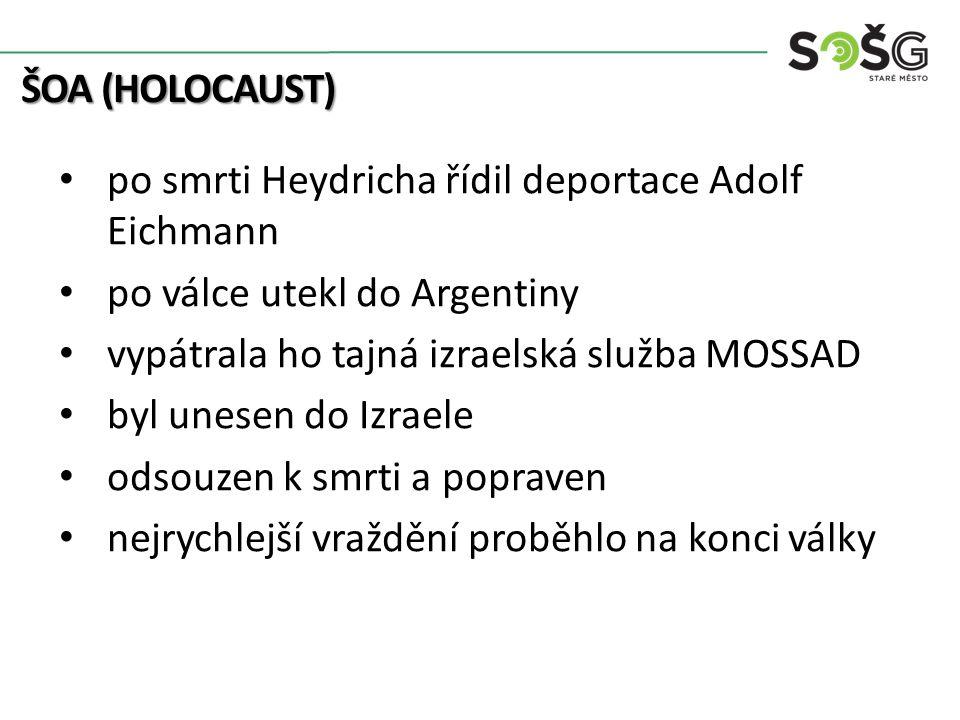 ŠOA (HOLOCAUST) po smrti Heydricha řídil deportace Adolf Eichmann po válce utekl do Argentiny vypátrala ho tajná izraelská služba MOSSAD byl unesen do