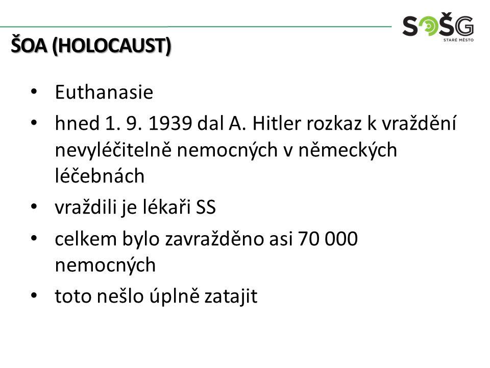 ŠOA (HOLOCAUST) Euthanasie hned 1. 9. 1939 dal A. Hitler rozkaz k vraždění nevyléčitelně nemocných v německých léčebnách vraždili je lékaři SS celkem