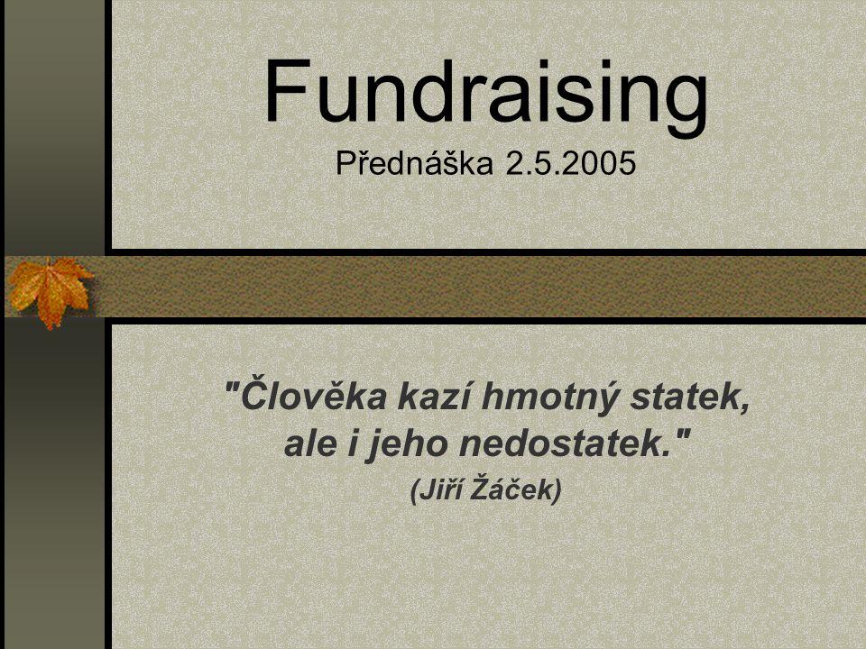 Fundraising Přednáška 2.5.2005 Člověka kazí hmotný statek, ale i jeho nedostatek. (Jiří Žáček)