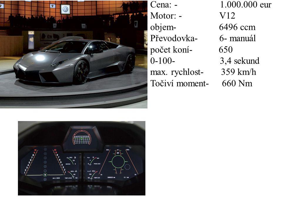Cena: - 1.000.000 eur Motor: - V12 objem- 6496 ccm Převodovka- 6- manuál počet koní- 650 0-100- 3,4 sekund max.