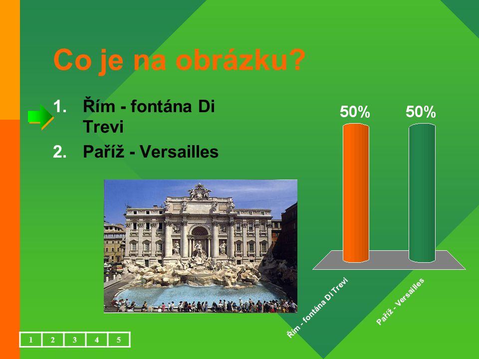 Co je na obrázku 1.Řím - fontána Di Trevi 2.Paříž - Versailles 12345