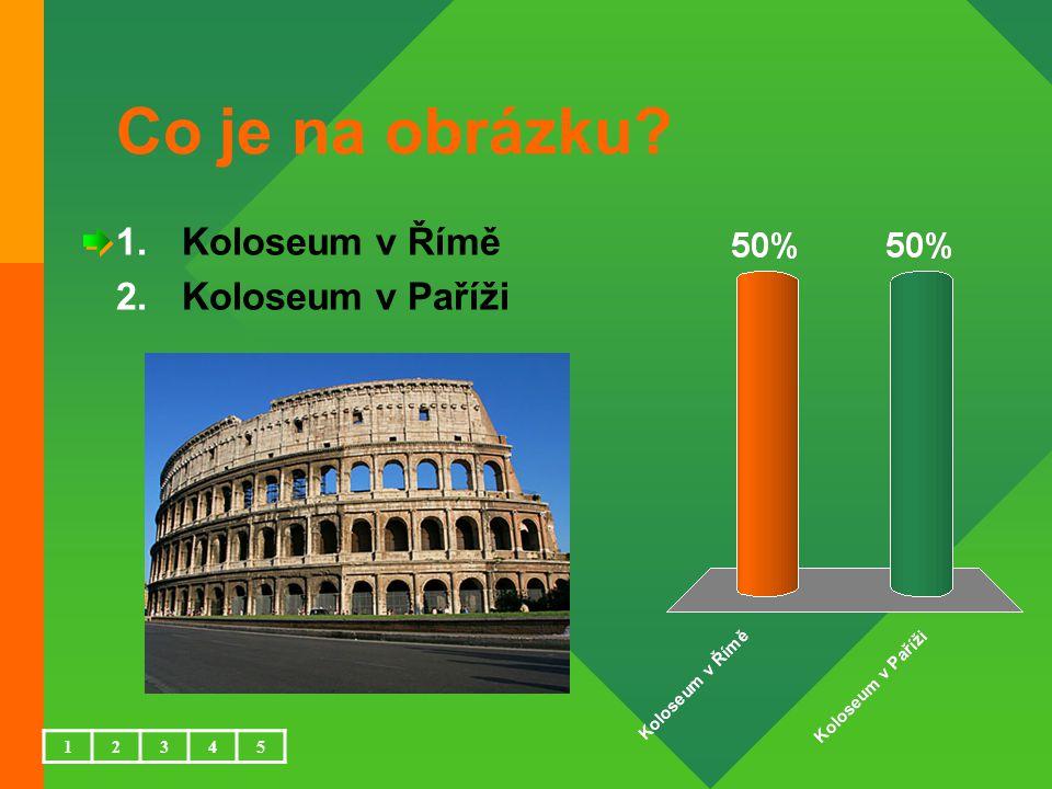 Co je na obrázku 1.Koloseum v Římě 2.Koloseum v Paříži 12345