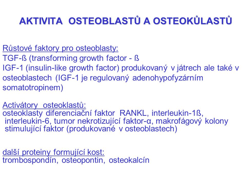 AKTIVITA OSTEOBLASTŮ A OSTEOKŮLASTŮ AKTIVITA OSTEOBLASTŮ A OSTEOKŮLASTŮ Růstové faktory pro osteoblasty: TGF-ß (transforming growth factor - ß IGF-1 (