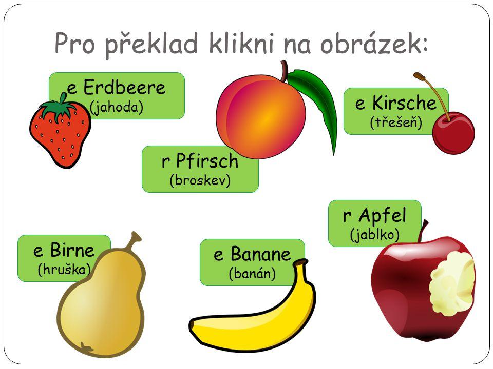 Pro překlad klikni na obrázek: e Birne (hruška) e Kirsche (třešeň) e Erdbeere (jahoda) r Pfirsch (broskev) e Banane (banán) r Apfel (jablko)