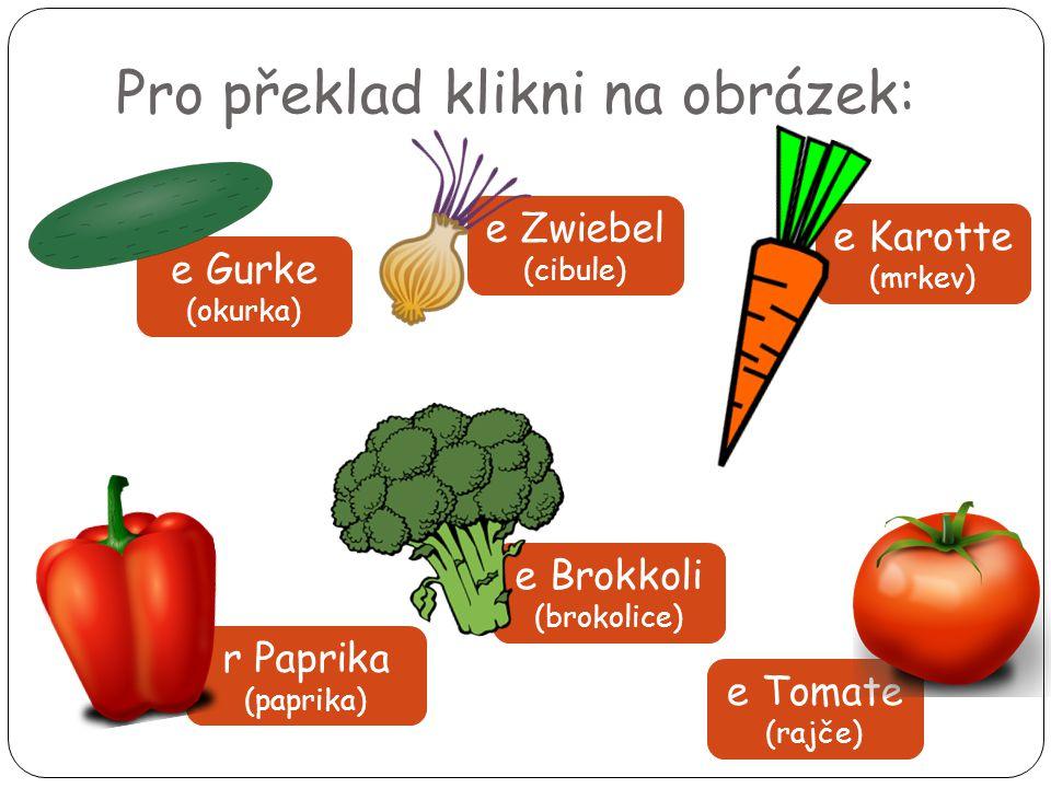 Pro překlad klikni na obrázek: e Gurke (okurka) e Zwiebel (cibule) e Karotte (mrkev) e Brokkoli (brokolice) r Paprika (paprika) e Tomate (rajče)