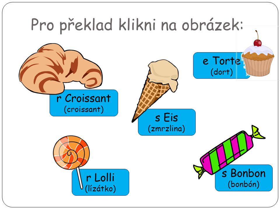 Pro překlad klikni na obrázek: r Lolli (lízátko) r Croissant (croissant) s Eis (zmrzlina) s Bonbon (bonbón) e Torte (dort)