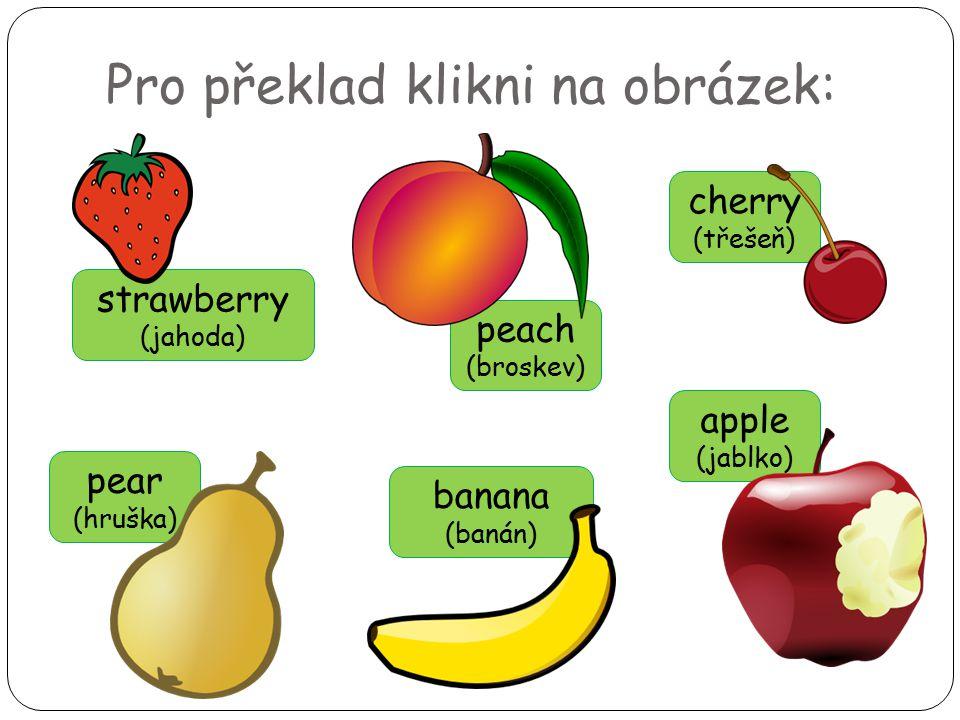 Pro překlad klikni na obrázek: pear (hruška) cherry (třešeň) strawberry (jahoda) peach (broskev) banana (banán) apple (jablko)