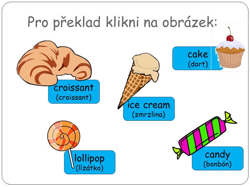 Pro překlad klikni na obrázek: lollipop (lízátko) croissant (croissant) ice cream (zmrzlina) candy (bonbón) cake (dort)