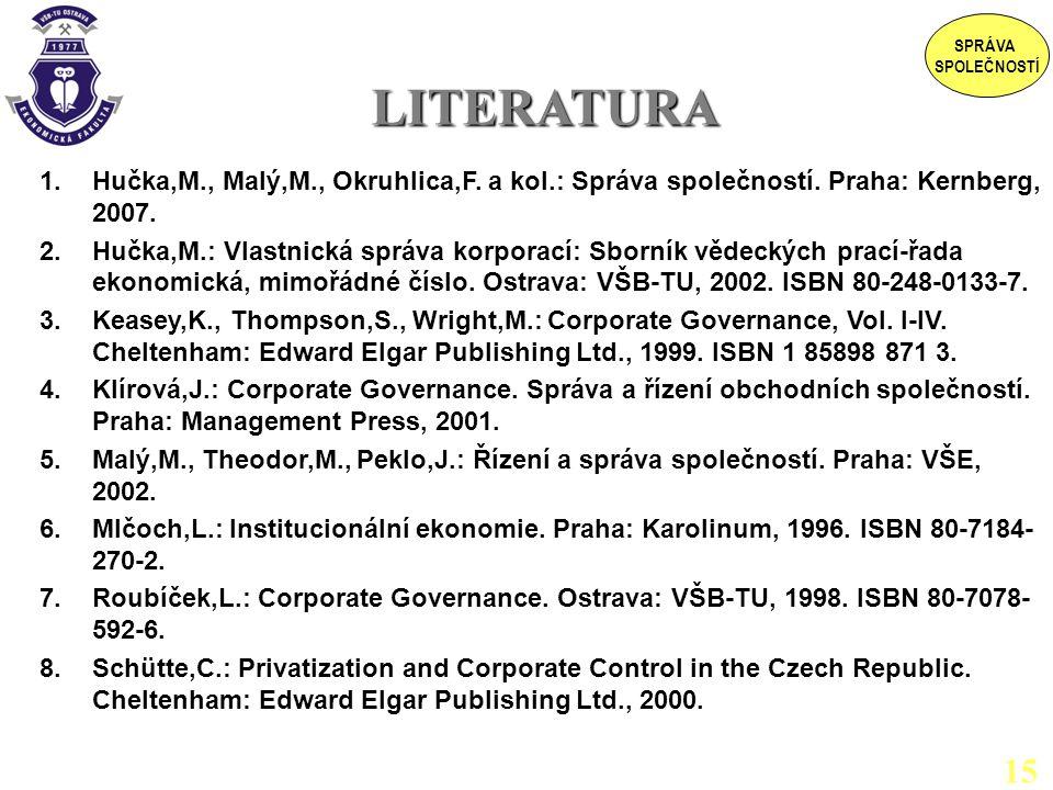 LITERATURA LITERATURA 1.Hučka,M., Malý,M., Okruhlica,F. a kol.: Správa společností. Praha: Kernberg, 2007. 2.Hučka,M.: Vlastnická správa korporací: Sb