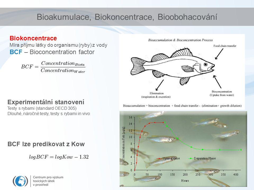 Bioakumulace, Biokoncentrace, Bioobohacování Biokoncentrace Míra příjmu látky do organismu (ryby) z vody BCF – Bioconcentration factor Experimentální stanovení Testy s rybami (standard OECD 305) Dlouhé, náročné testy, testy s rybami in vivo BCF lze predikovat z Kow