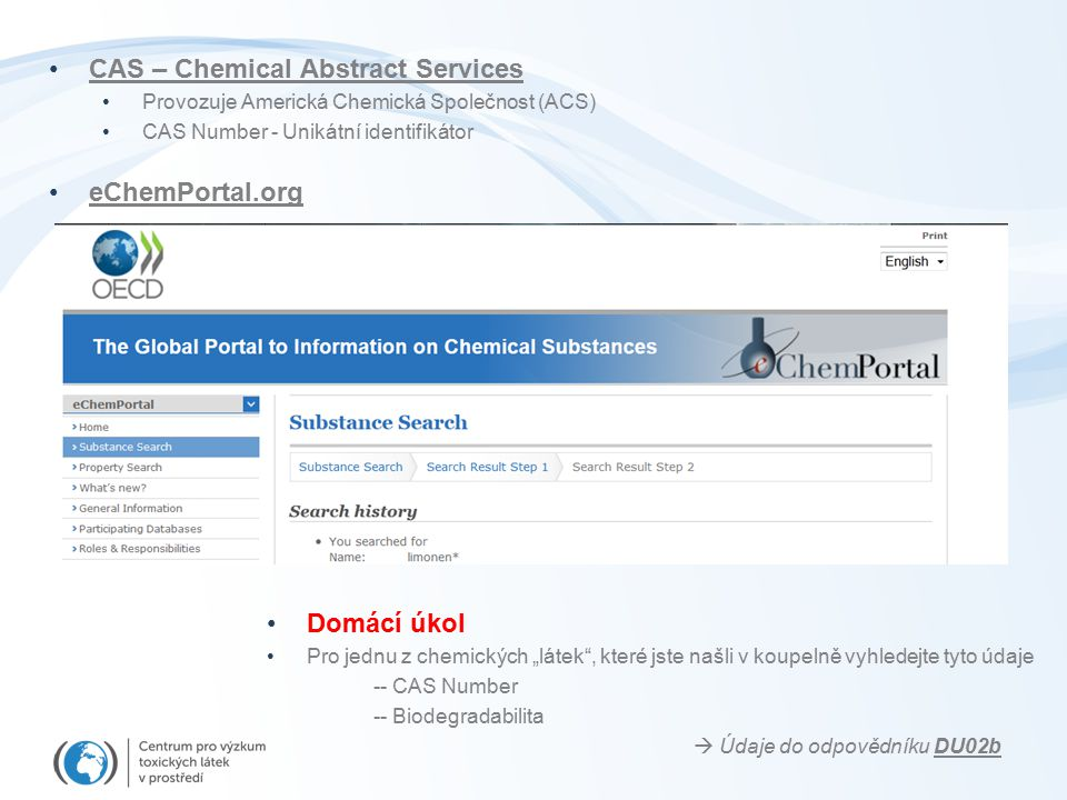 """CAS – Chemical Abstract Services Provozuje Americká Chemická Společnost (ACS) CAS Number - Unikátní identifikátor eChemPortal.org Domácí úkol Pro jednu z chemických """"látek , které jste našli v koupelně vyhledejte tyto údaje -- CAS Number -- Biodegradabilita  Údaje do odpovědníku DU02b"""