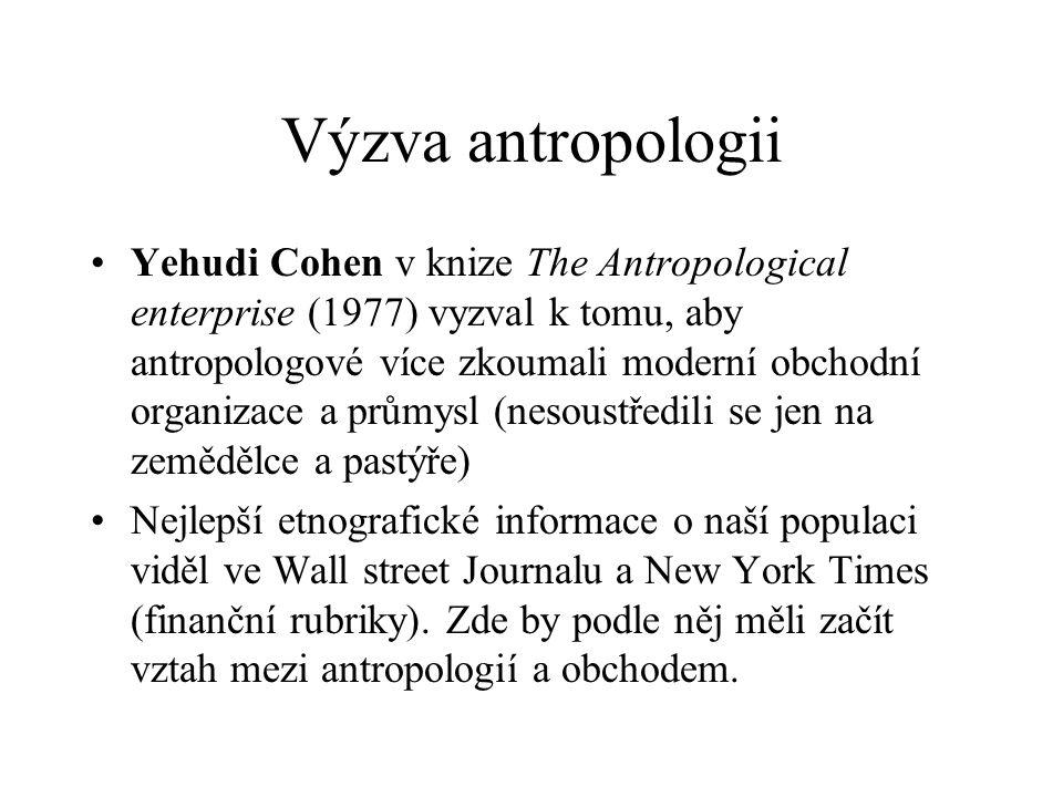 Výzva antropologii Yehudi Cohen v knize The Antropological enterprise (1977) vyzval k tomu, aby antropologové více zkoumali moderní obchodní organizace a průmysl (nesoustředili se jen na zemědělce a pastýře) Nejlepší etnografické informace o naší populaci viděl ve Wall street Journalu a New York Times (finanční rubriky).