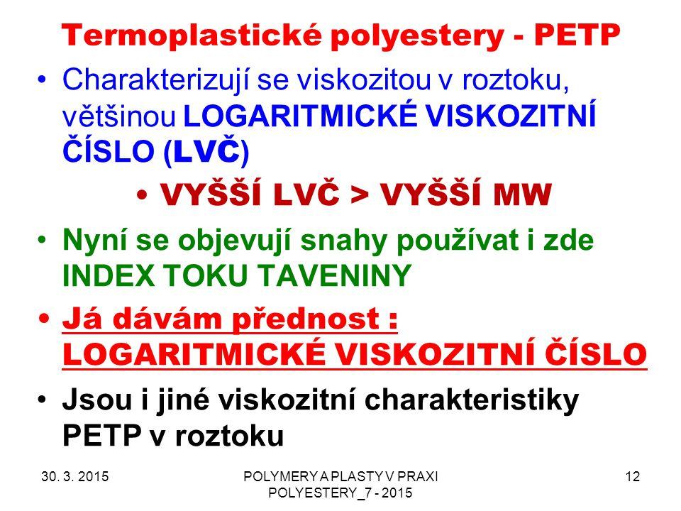 Termoplastické polyestery - PETP Charakterizují se viskozitou v roztoku, většinou LOGARITMICKÉ VISKOZITNÍ ČÍSLO ( LVČ ) VYŠŠÍ LVČ > VYŠŠÍ MW Nyní se o