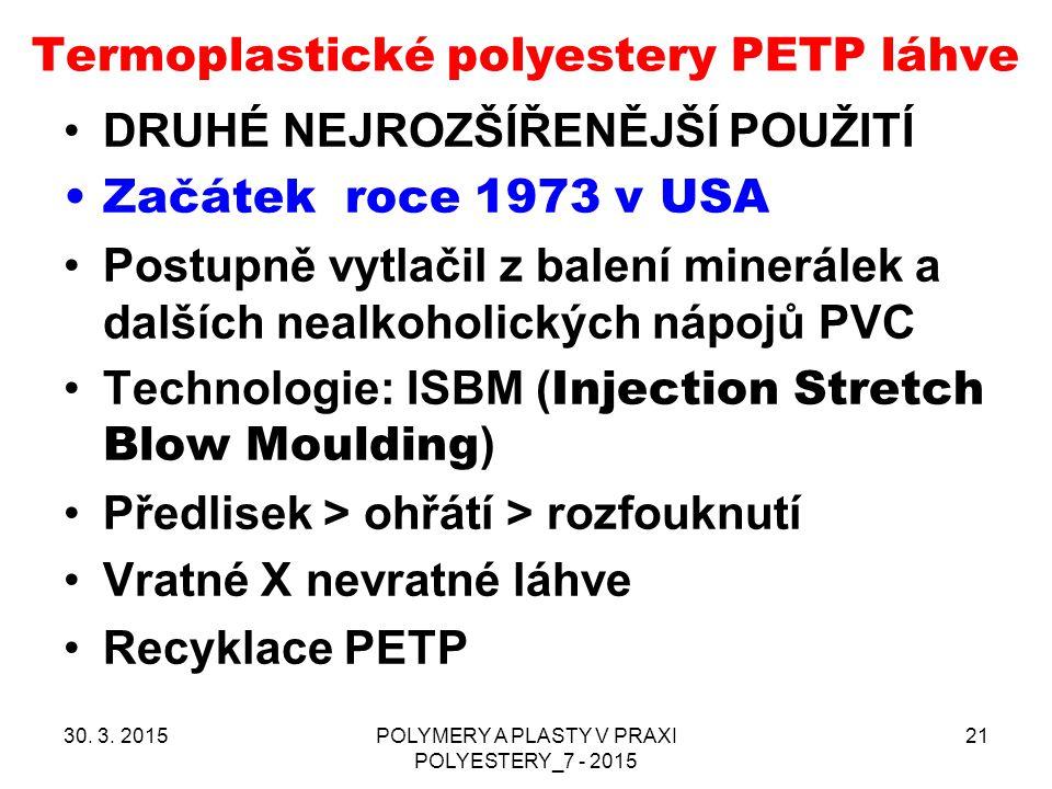 Termoplastické polyestery PETP láhve 30. 3. 2015POLYMERY A PLASTY V PRAXI POLYESTERY_7 - 2015 21 DRUHÉ NEJROZŠÍŘENĚJŠÍ POUŽITÍ Začátek roce 1973 v USA