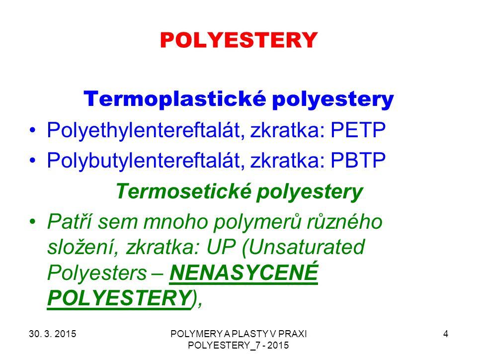 POLYESTERY 30. 3. 2015POLYMERY A PLASTY V PRAXI POLYESTERY_7 - 2015 4 Termoplastické polyestery Polyethylentereftalát, zkratka: PETP Polybutylentereft