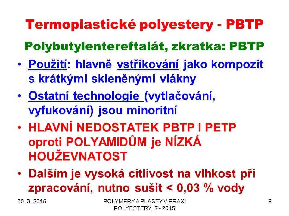 Termoplastické polyestery - PBTP 30. 3. 2015POLYMERY A PLASTY V PRAXI POLYESTERY_7 - 2015 8 Polybutylentereftalát, zkratka: PBTP Použití: hlavně vstři