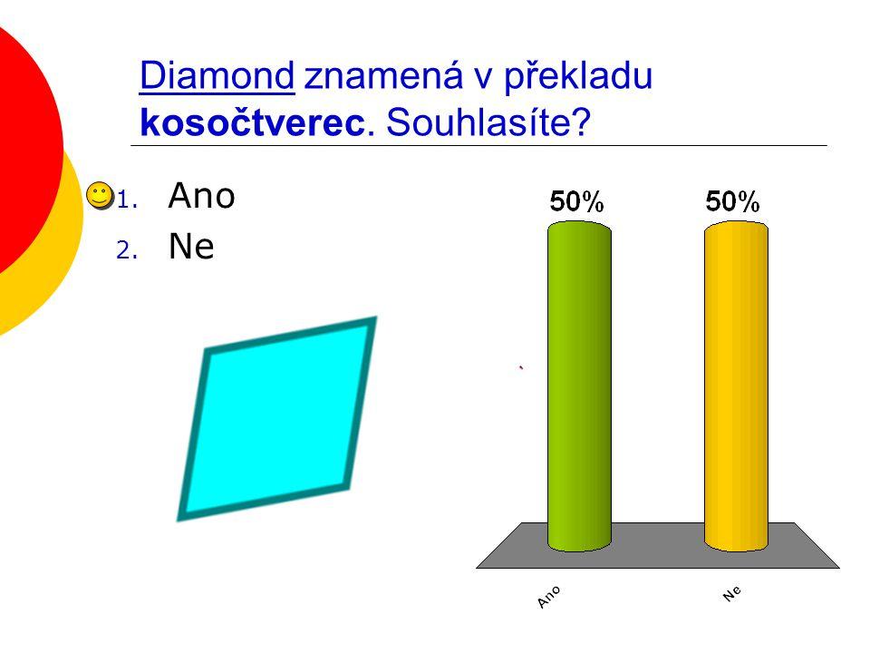 Diamond znamená v překladu kosočtverec. Souhlasíte? 1. Ano 2. Ne