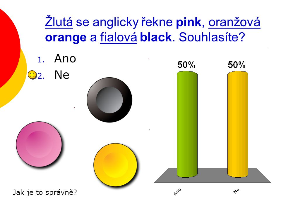 Žlutá se anglicky řekne pink, oranžová orange a fialová black. Souhlasíte? 1. Ano 2. Ne Jak je to správně?