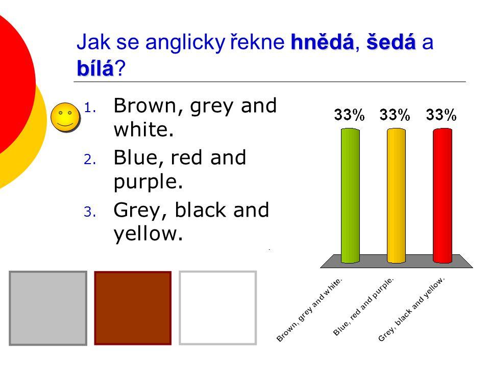 hnědášedá bílá Jak se anglicky řekne hnědá, šedá a bílá? 1. Brown, grey and white. 2. Blue, red and purple. 3. Grey, black and yellow.