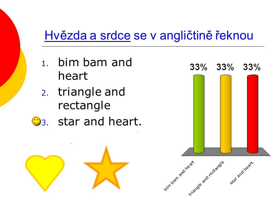 Hvězda a srdce se v angličtině řeknou 1. bim bam and heart 2. triangle and rectangle 3. star and heart.