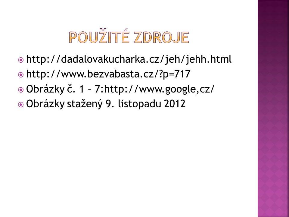  http://dadalovakucharka.cz/jeh/jehh.html  http://www.bezvabasta.cz/?p=717  Obrázky č. 1 – 7:http://www.google,cz/  Obrázky stažený 9. listopadu 2