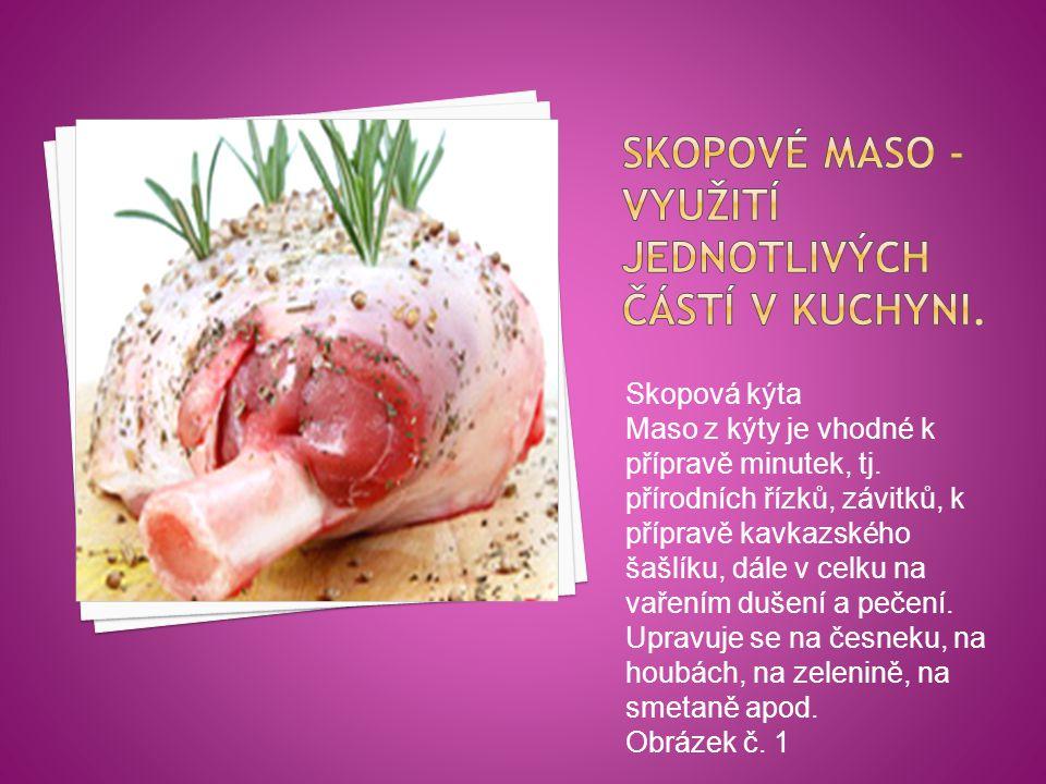 Skopová kýta Maso z kýty je vhodné k přípravě minutek, tj. přírodních řízků, závitků, k přípravě kavkazského šašlíku, dále v celku na vařením dušení a