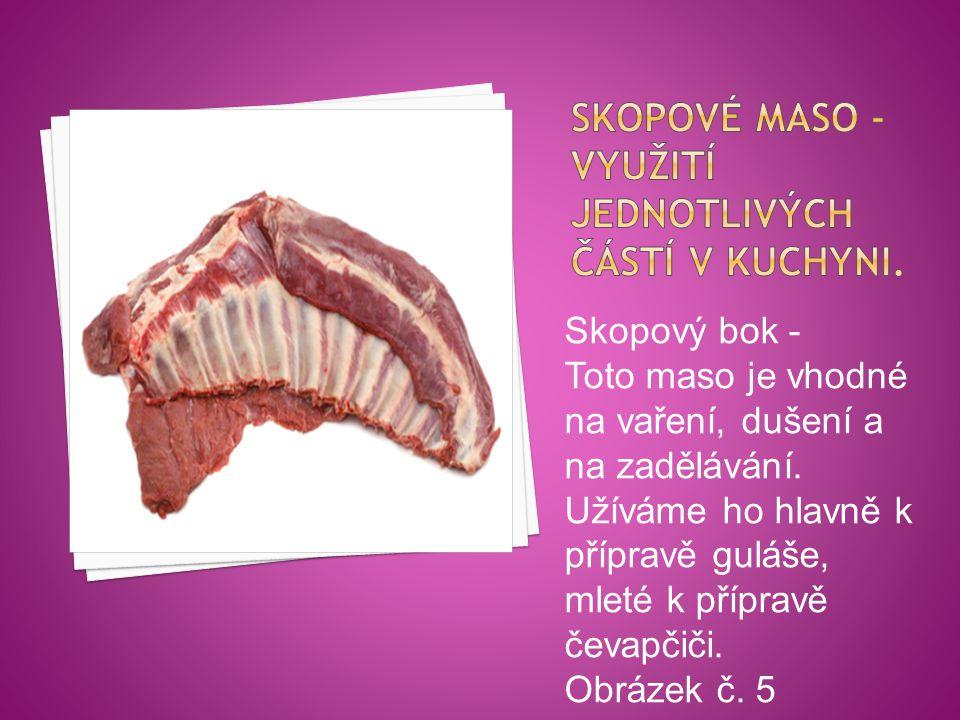 Skopový bok - Toto maso je vhodné na vaření, dušení a na zadělávání. Užíváme ho hlavně k přípravě guláše, mleté k přípravě čevapčiči. Obrázek č. 5