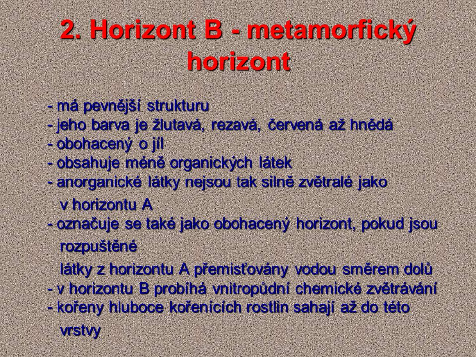 2. Horizont B - metamorfický horizont - má pevnější strukturu - jeho barva je žlutavá, rezavá, červená až hnědá - obohacený o jíl - obsahuje méně orga