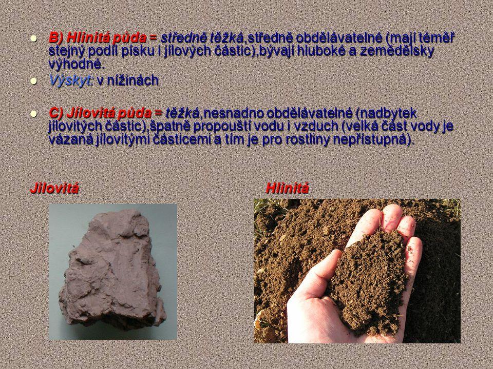B) Hlinitá půda = středně těžká,středně obdělávatelné (mají téměř stejný podíl písku i jílových částic),bývají hluboké a zemědělsky výhodné. B) Hlinit