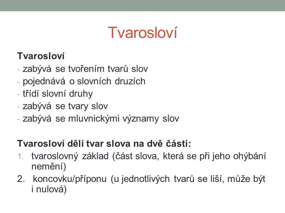 Tvarosloví - zabývá se tvořením tvarů slov - pojednává o slovních druzích - třídí slovní druhy - zabývá se tvary slov - zabývá se mluvnickými významy slov Tvarosloví dělí tvar slova na dvě části: 1.