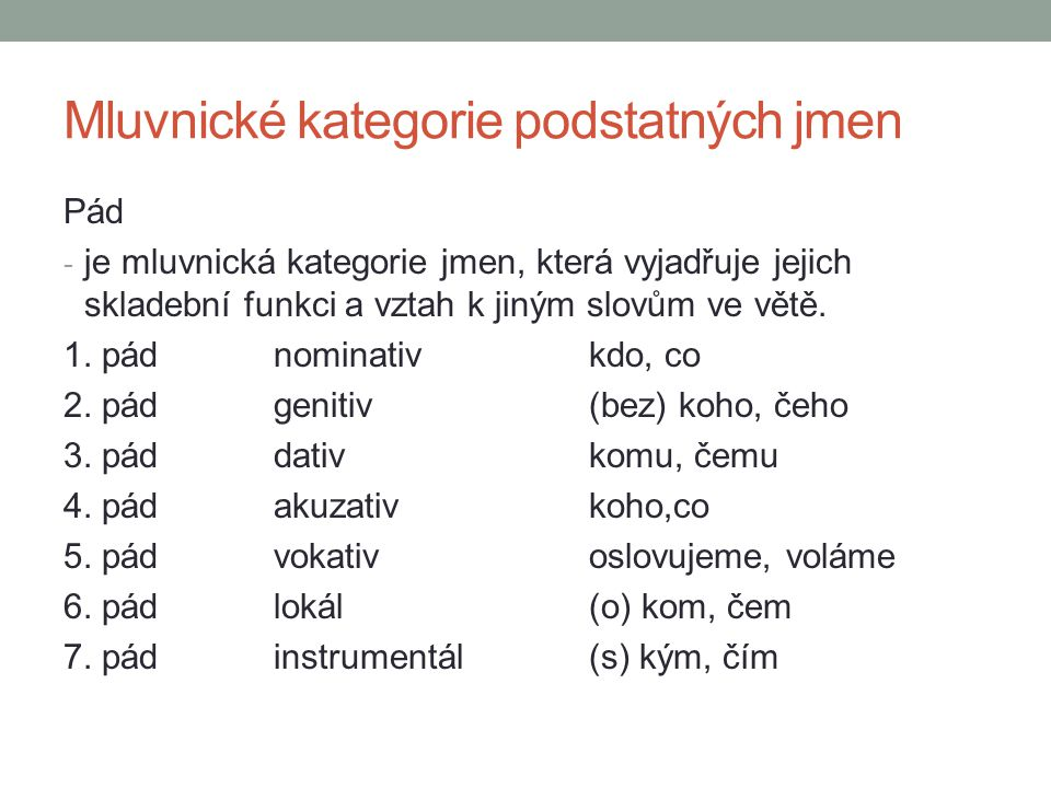 Mluvnické kategorie podstatných jmen Pád - je mluvnická kategorie jmen, která vyjadřuje jejich skladební funkci a vztah k jiným slovům ve větě. 1. pád