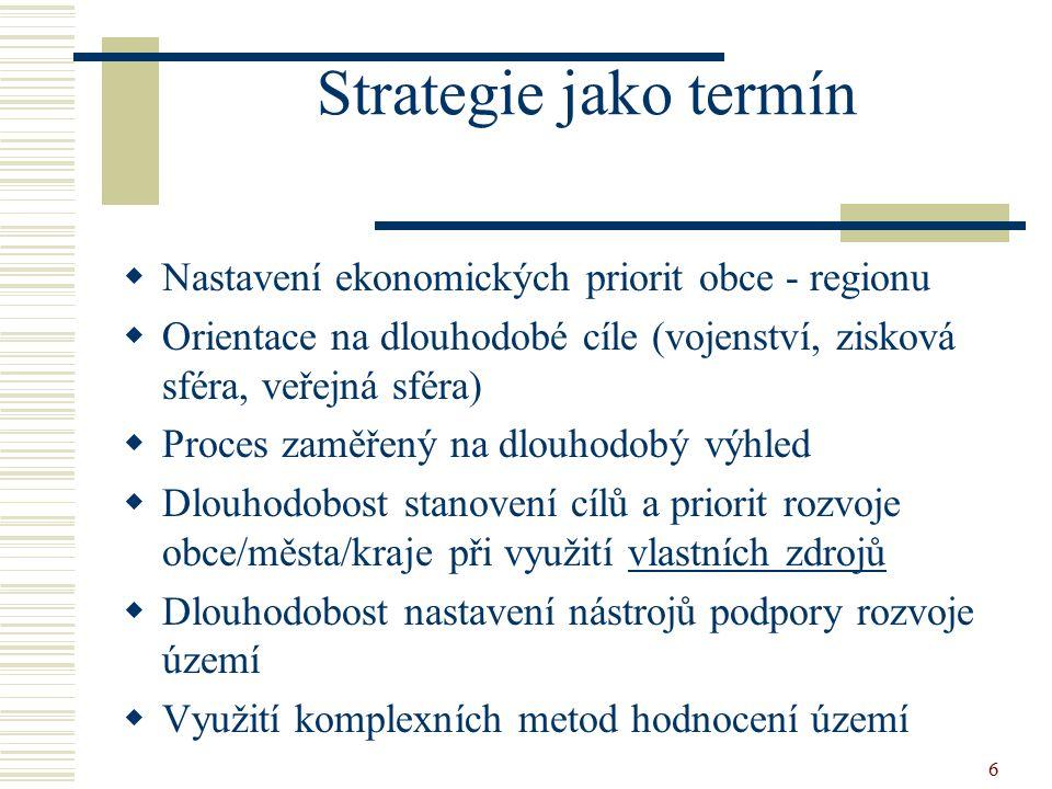 6 Strategie jako termín  Nastavení ekonomických priorit obce - regionu  Orientace na dlouhodobé cíle (vojenství, zisková sféra, veřejná sféra)  Pro