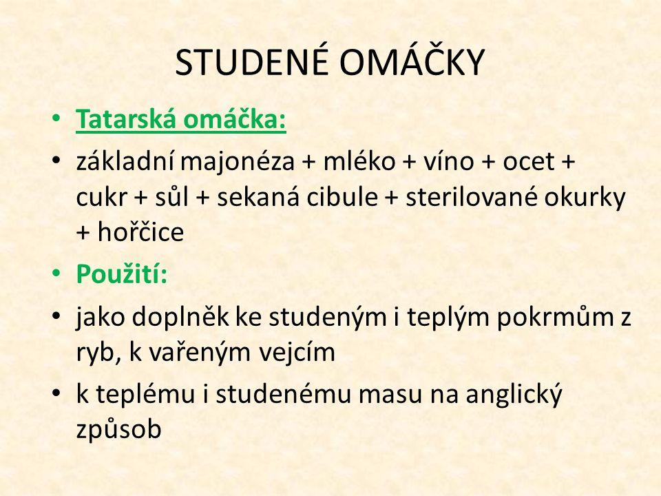 STUDENÉ OMÁČKY Tatarská omáčka: základní majonéza + mléko + víno + ocet + cukr + sůl + sekaná cibule + sterilované okurky + hořčice Použití: jako dopl