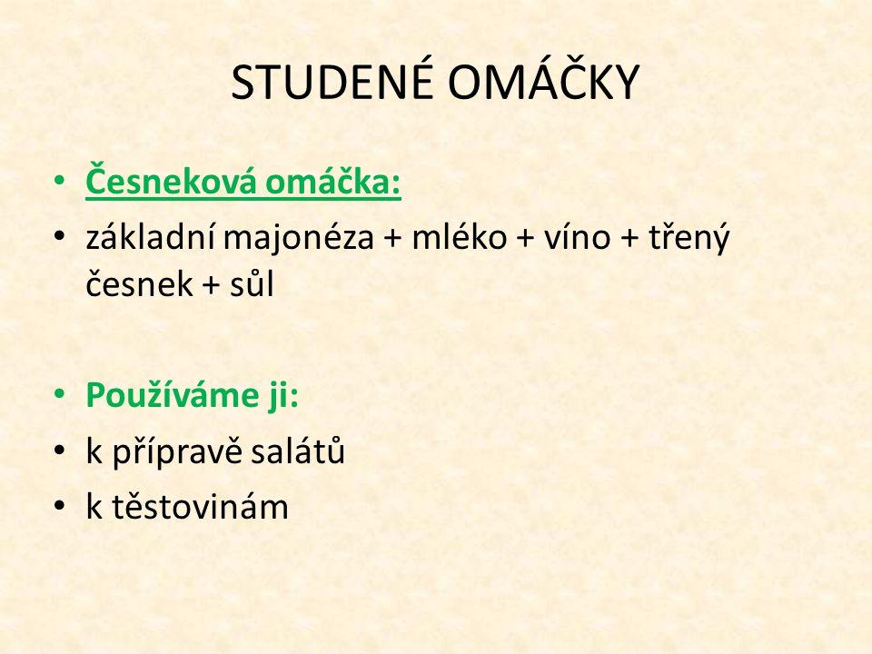 STUDENÉ OMÁČKY Česneková omáčka: základní majonéza + mléko + víno + třený česnek + sůl Používáme ji: k přípravě salátů k těstovinám