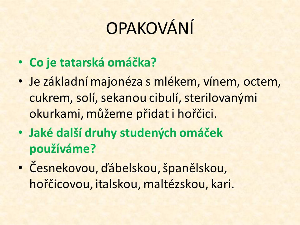 OPAKOVÁNÍ Co je tatarská omáčka? Je základní majonéza s mlékem, vínem, octem, cukrem, solí, sekanou cibulí, sterilovanými okurkami, můžeme přidat i ho