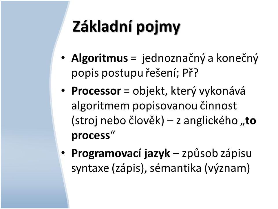 Základní pojmy Algoritmus = jednoznačný a konečný popis postupu řešení; Př.