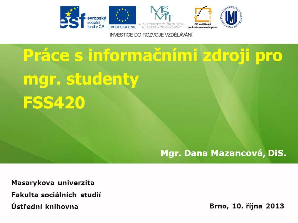 Práce s informačními zdroji pro mgr. studenty FSS420 Mgr. Dana Mazancová, DiS. Brno, 10. října 2013 Masarykova univerzita Fakulta sociálních studií Ús